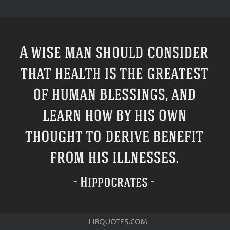 A wise man should consider that health is the greatest of human blessings, and learn how by his own thought to derive benefit from his illnesses.