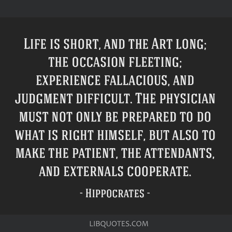 Life is short, and the Art long; the occasion fleeting; experience fallacious, and judgment difficult. The physician must not only be prepared to do...