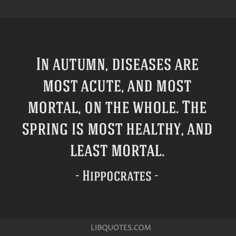 In autumn, diseases are most acute, and most mortal, on the whole. The spring is most healthy, and least mortal.