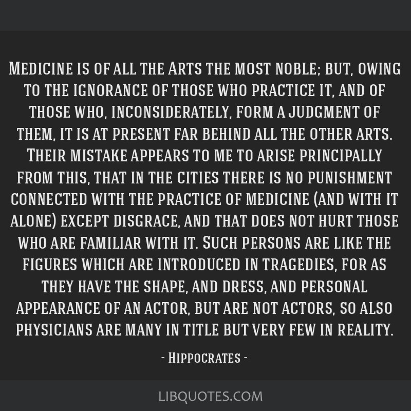 Medicine is of all the Arts the most noble; but, owing to the ignorance of those who practice it, and of those who, inconsiderately, form a judgment...