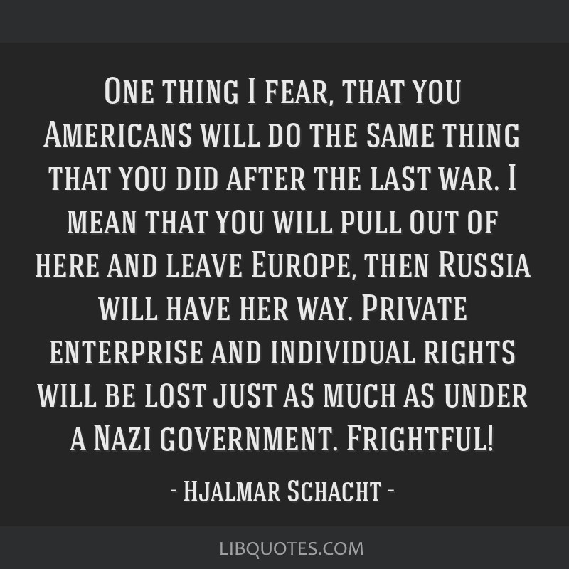 One thing I fear, that you Americans will do the same thing that you did after the last war. I mean that you will pull out of here and leave Europe,...