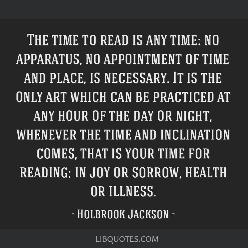 The time to read is any time: no apparatus, no appointment of time and place, is necessary. It is the only art which can be practiced at any hour of...