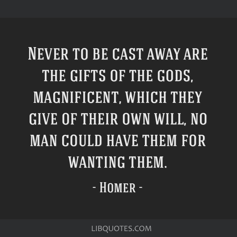 Never to be cast away are the gifts of the gods, magnificent, which they give of their own will, no man could have them for wanting them.