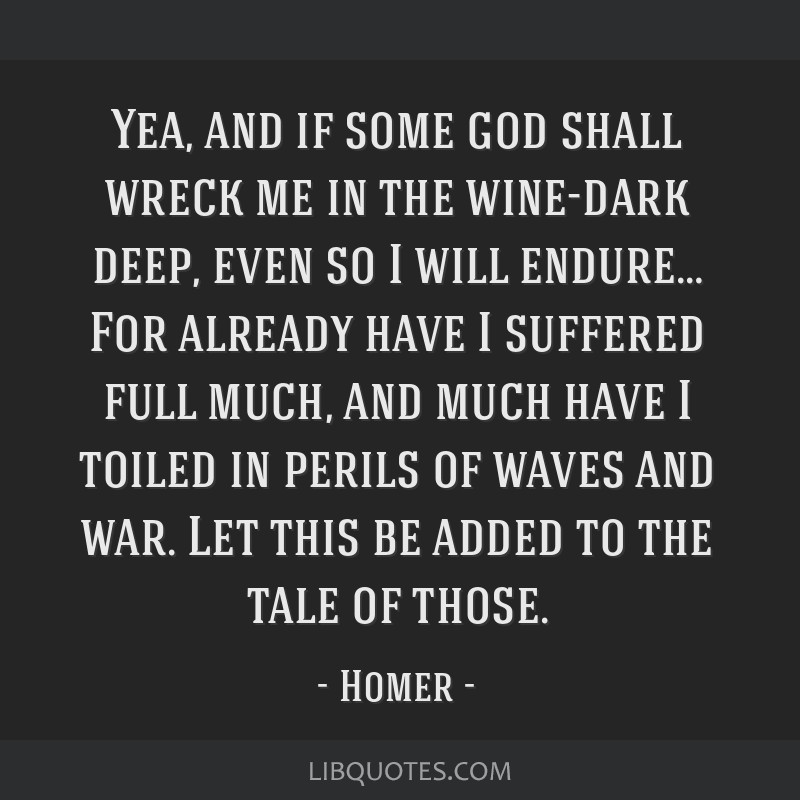 Yea, and if some god shall wreck me in the wine-dark deep, even so I will endure… For already have I suffered full much, and much have I toiled in...