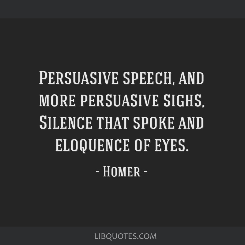 Persuasive speech, and more persuasive sighs, Silence that spoke and eloquence of eyes.