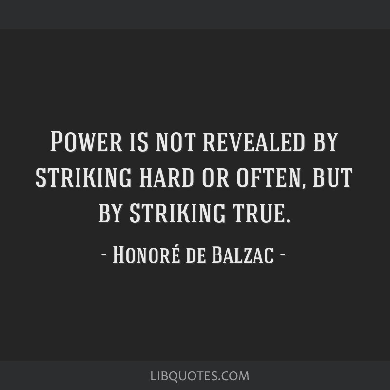 Power is not revealed by striking hard or often, but by striking true.