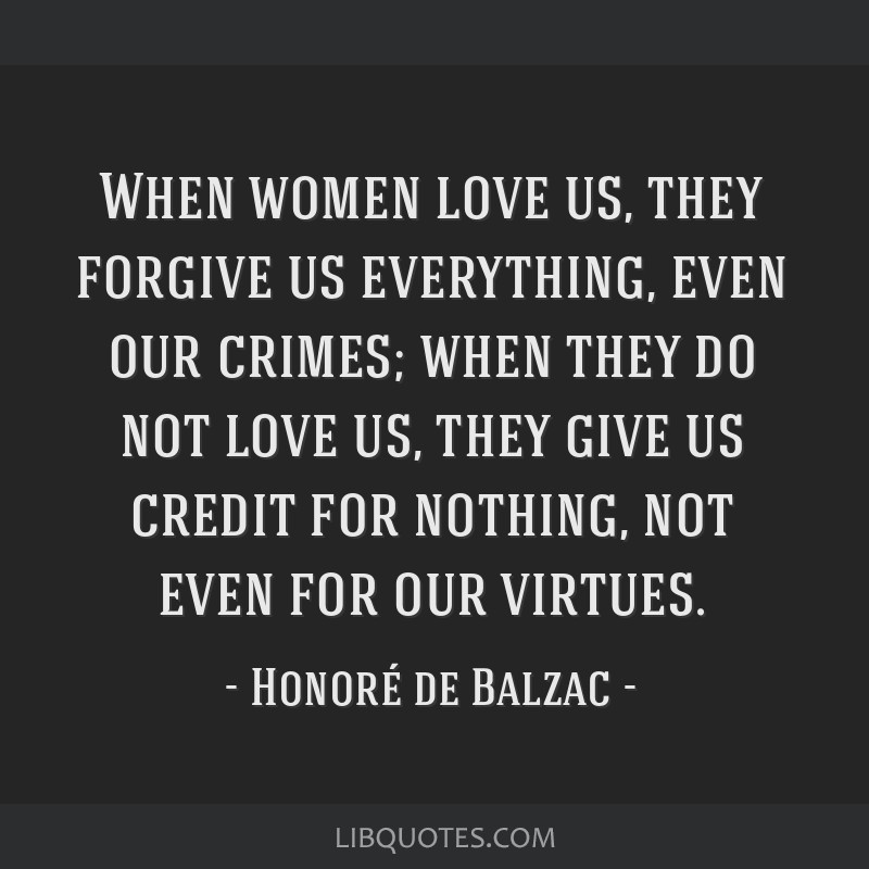 When women love us, they forgive us everything, even our crimes; when they do not love us, they give us credit for nothing, not even for our virtues.