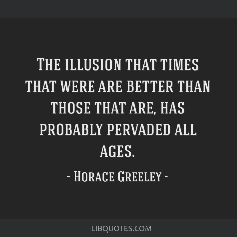 The illusion that times that were are better than those that are, has probably pervaded all ages.