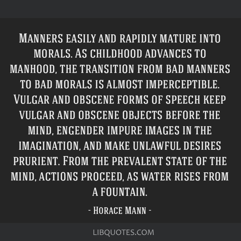Manners easily and rapidly mature into morals. As childhood advances to manhood, the transition from bad manners to bad morals is almost...