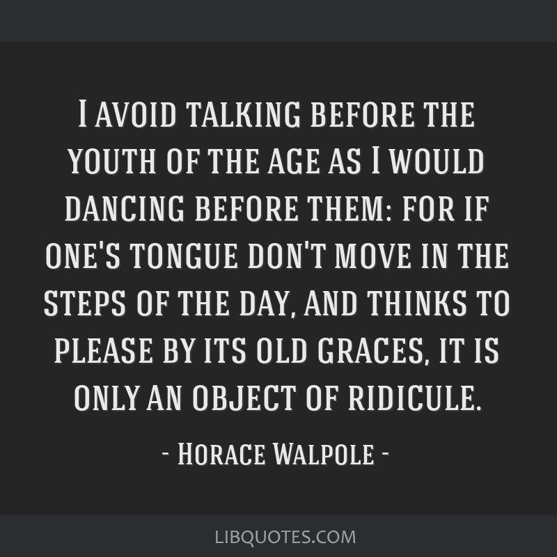 I avoid talking before the youth of the age as I would dancing before them: for if one's tongue don't move in the steps of the day, and thinks to...