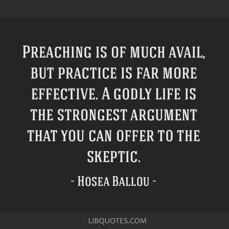 Preaching is of much avail, but practice is far more effective. A godly life is the strongest argument that you can offer to the skeptic.