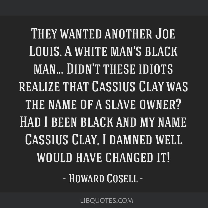They wanted... another Joe Louis. A white man's black man... Didn't these idiots realize that Cassius Clay was the name of a slave owner? … Had I...