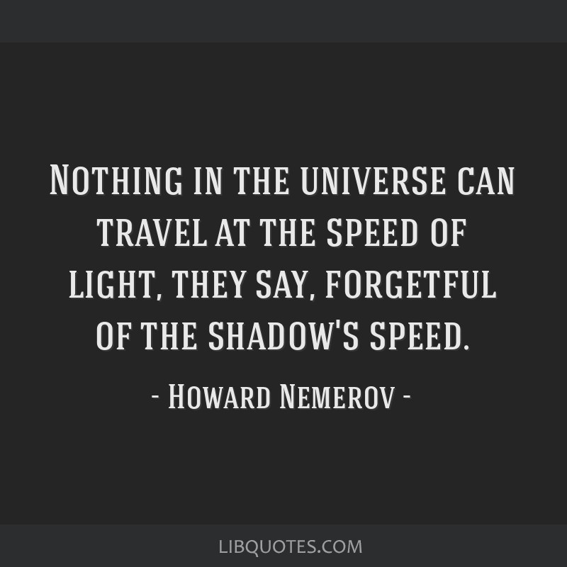 Nothing in the universe can travel at the speed of light, they say, forgetful of the shadow's speed.