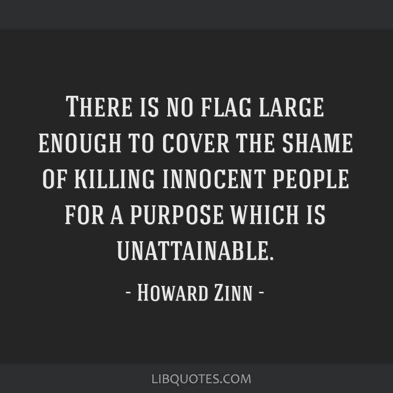 There is no flag large enough to cover the shame of killing innocent people for a purpose which is unattainable.