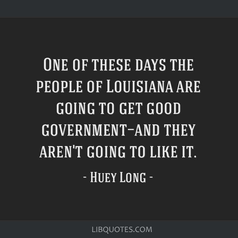 One of these days the people of Louisiana are going to get good government—and they aren't going to like it.