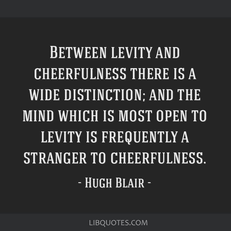 Between levity and cheerfulness there is a wide distinction; and the mind which is most open to levity is frequently a stranger to cheerfulness.