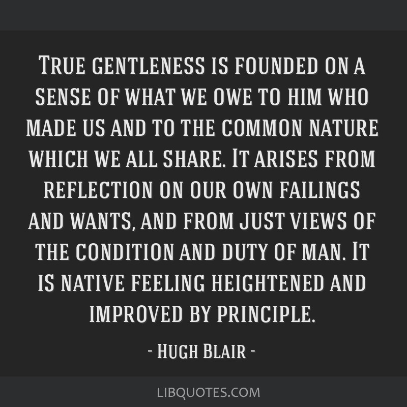 True gentleness is founded on a sense of what we owe to him who made us and to the common nature which we all share. It arises from reflection on our ...
