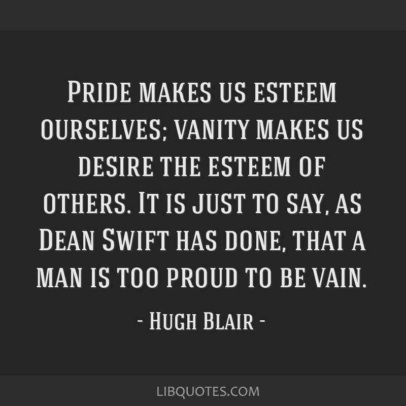 Pride makes us esteem ourselves; vanity makes us desire the esteem of others. It is just to say, as Dean Swift has done, that a man is too proud to...
