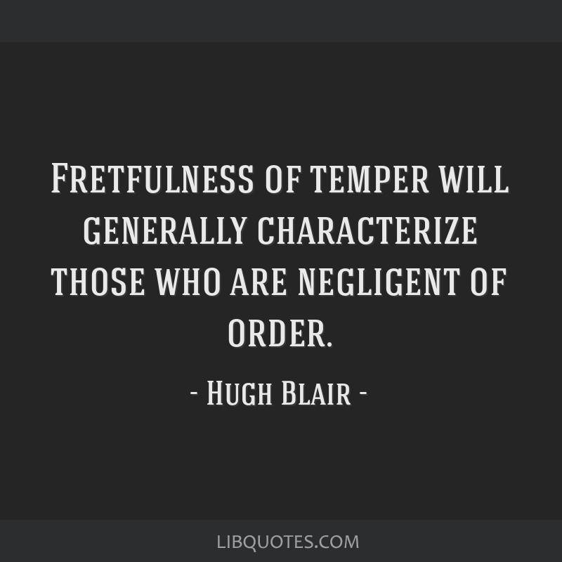 Fretfulness of temper will generally characterize those who are negligent of order.