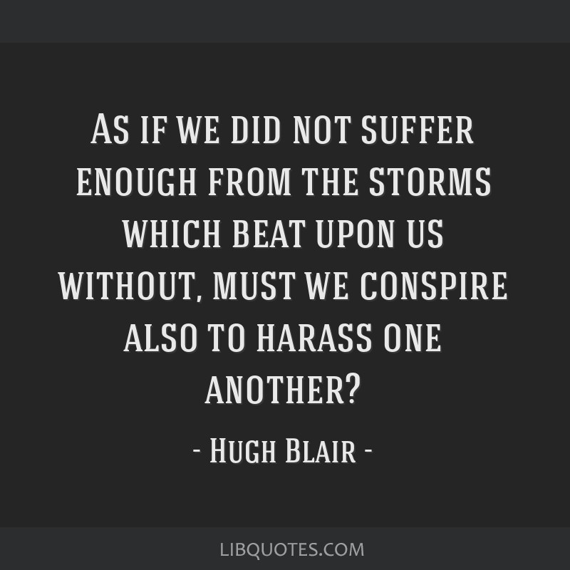 As if we did not suffer enough from the storms which beat upon us without, must we conspire also to harass one another?