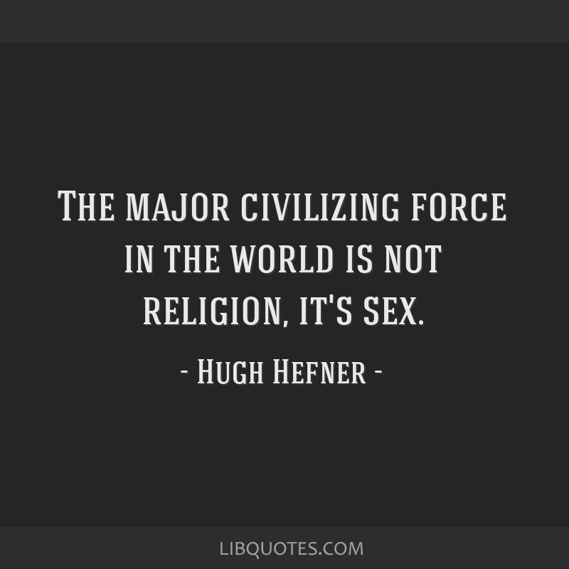 The major civilizing force in the world is not religion, it's sex.