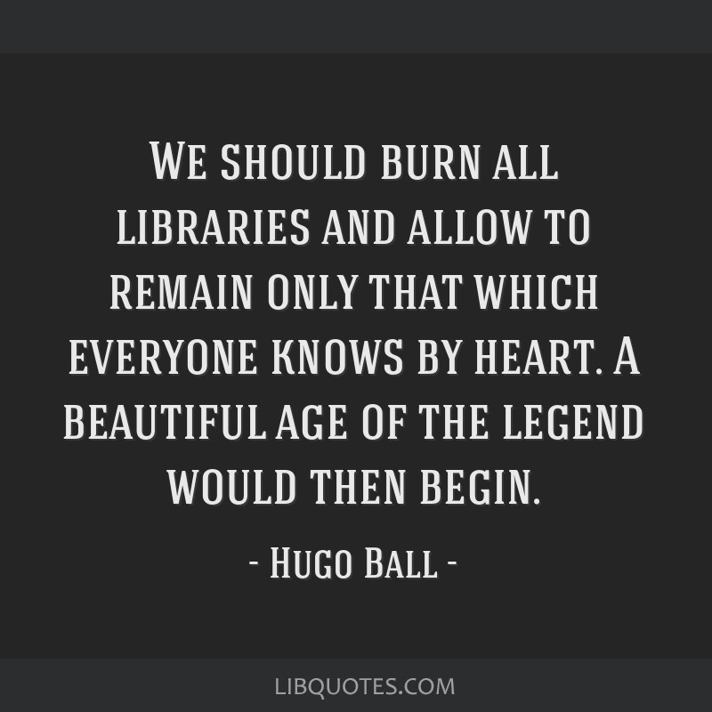 We should burn all libraries and allow to remain only that which everyone knows by heart. A beautiful age of the legend would then begin.
