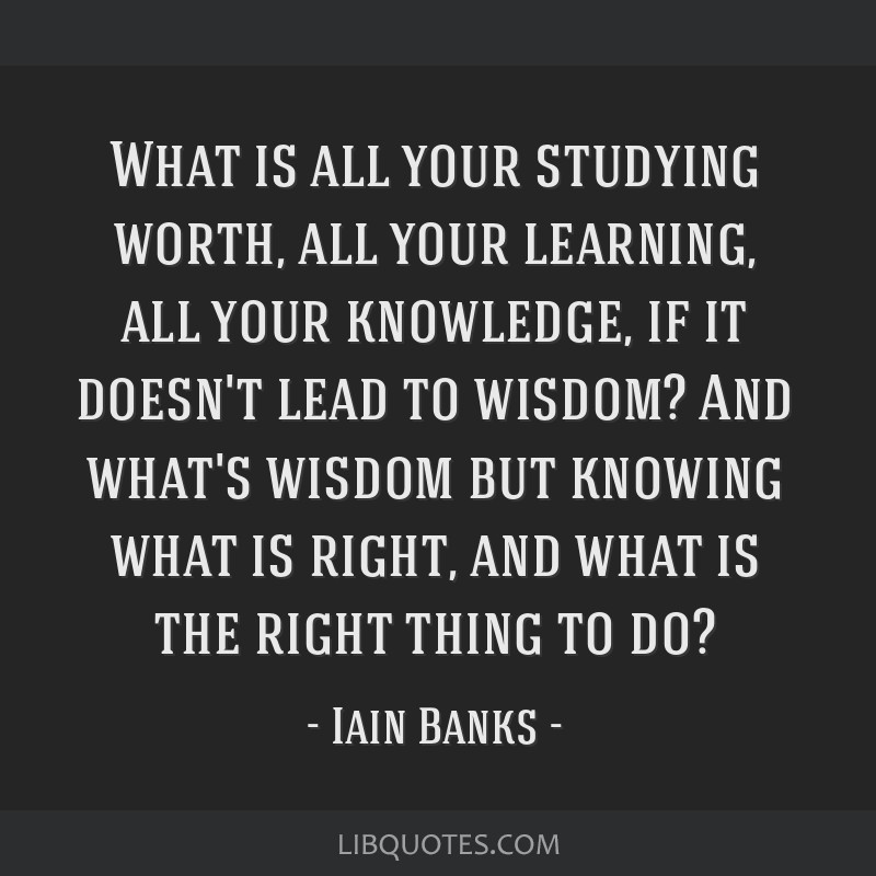 What is all your studying worth, all your learning, all your knowledge, if it doesn't lead to wisdom? And what's wisdom but knowing what is right,...