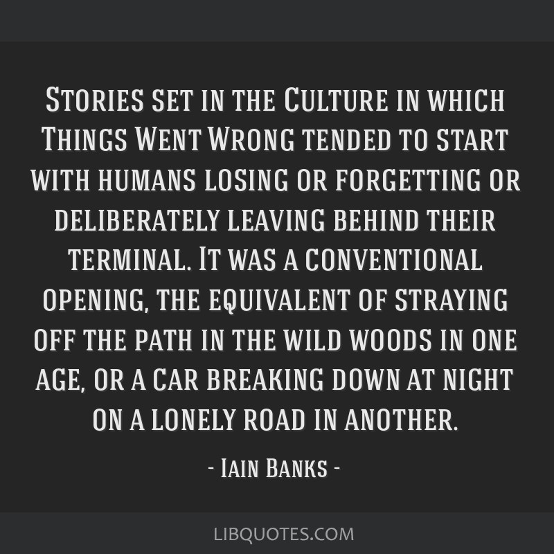 Stories set in the Culture in which Things Went Wrong tended to start with humans losing or forgetting or deliberately leaving behind their terminal. ...