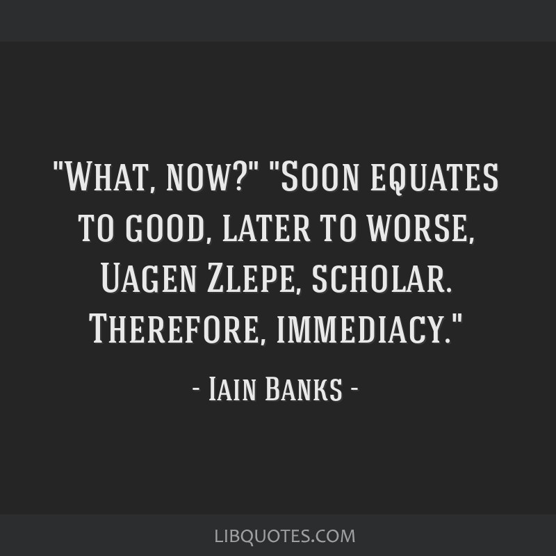 What, now? Soon equates to good, later to worse, Uagen Zlepe, scholar. Therefore, immediacy.