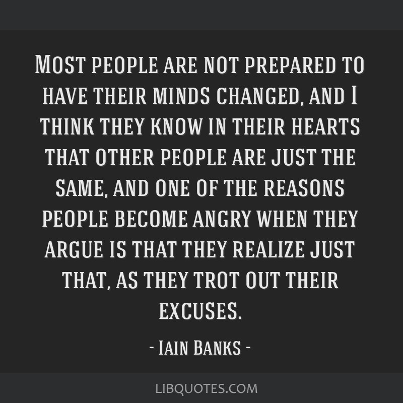 Most people are not prepared to have their minds changed, and I think they know in their hearts that other people are just the same, and one of the...