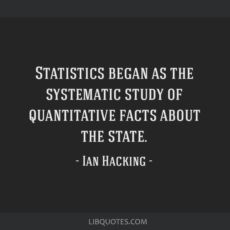 Statistics began as the systematic study of quantitative facts about the state.