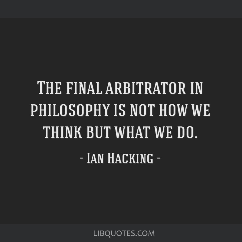 The final arbitrator in philosophy is not how we think but what we do.