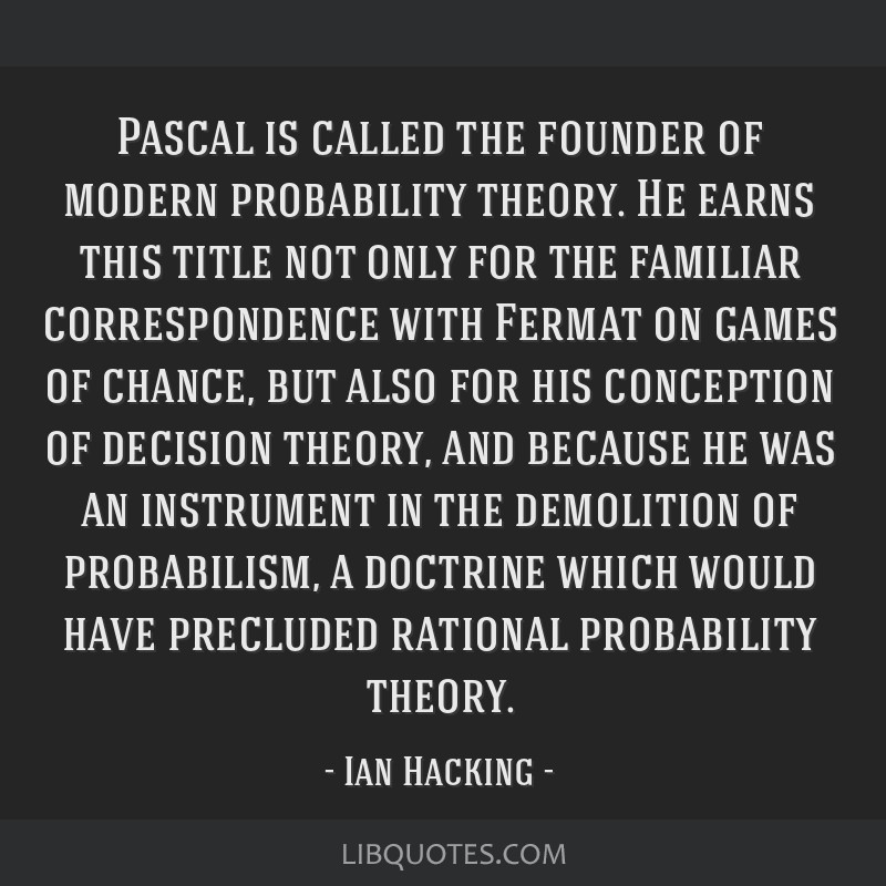 Pascal is called the founder of modern probability theory. He earns this title not only for the familiar correspondence with Fermat on games of...