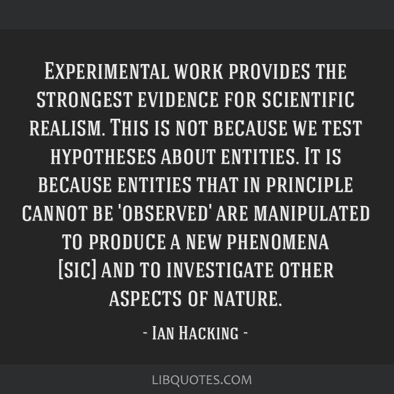 Experimental work provides the strongest evidence for scientific realism. This is not because we test hypotheses about entities. It is because...