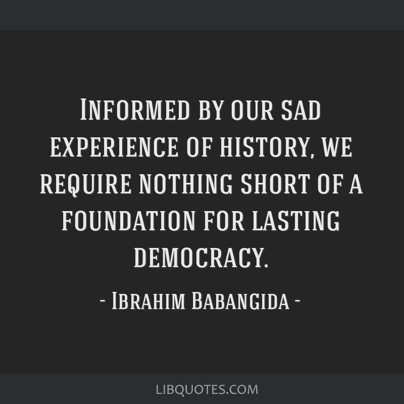 Informed by our sad experience of history, we require nothing short of a foundation for lasting democracy.