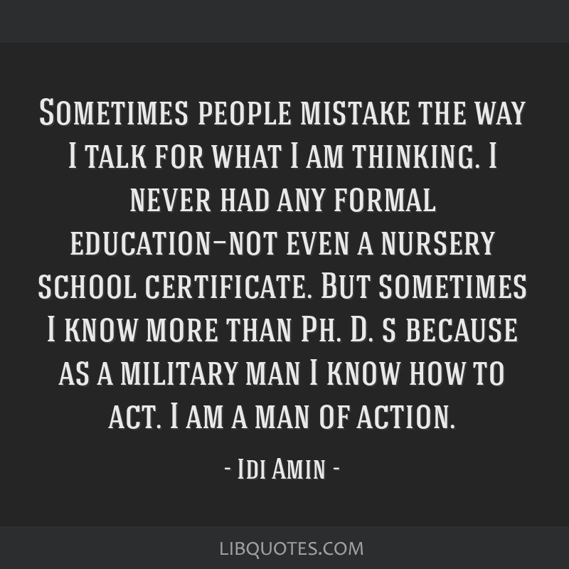 Sometimes people mistake the way I talk for what I am thinking. I never had any formal education—not even a nursery school certificate. But...