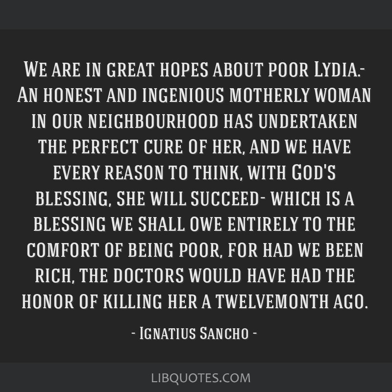 We are in great hopes about poor Lydia.- An honest and ingenious motherly woman in our neighbourhood has undertaken the perfect cure of her, and we...