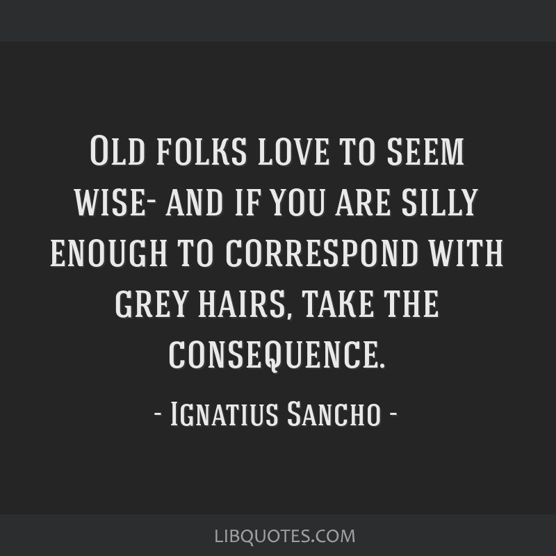Old folks love to seem wise- and if you are silly enough to correspond with grey hairs, take the consequence.