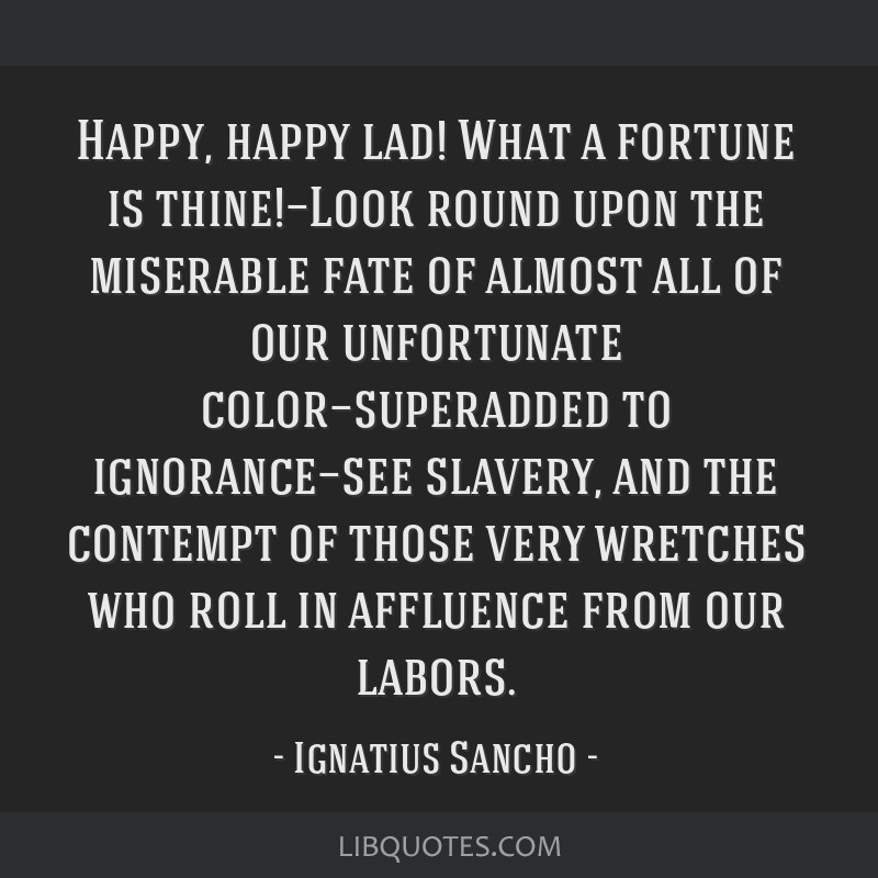Happy, happy lad! What a fortune is thine!—Look round upon the miserable fate of almost all of our unfortunate color—superadded to...
