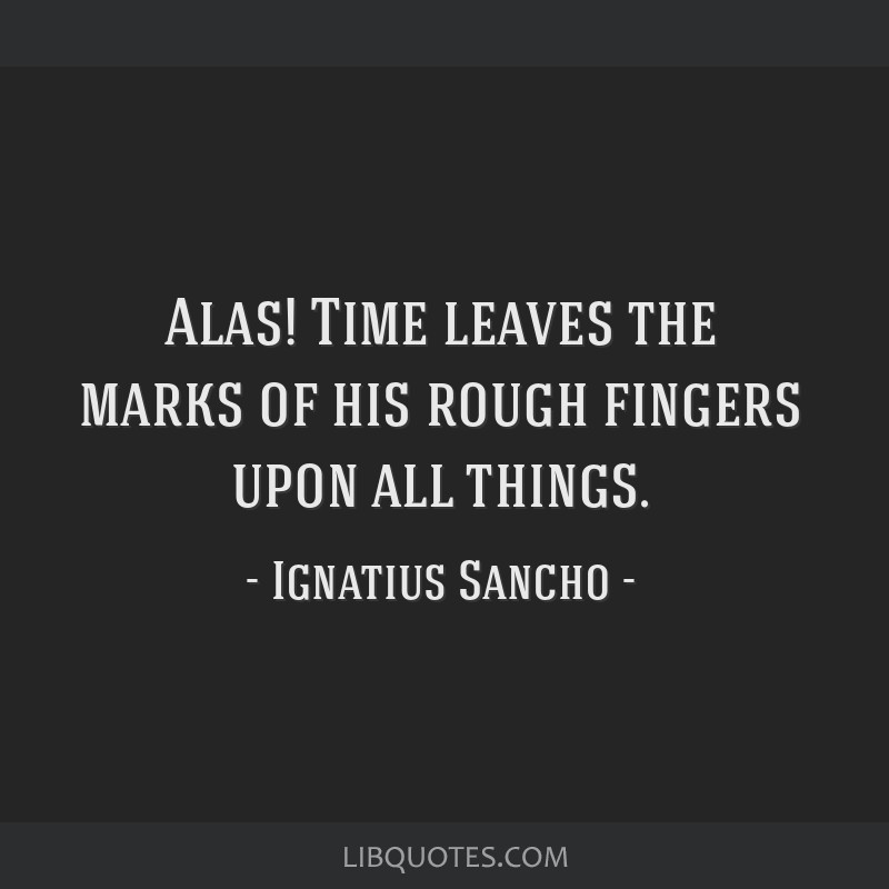 Alas! Time leaves the marks of his rough fingers upon all things.