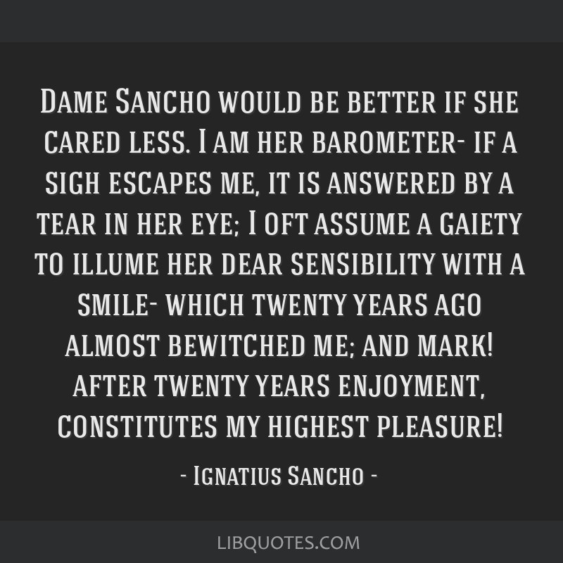 Dame Sancho would be better if she cared less. I am her barometer- if a sigh escapes me, it is answered by a tear in her eye; I oft assume a gaiety...