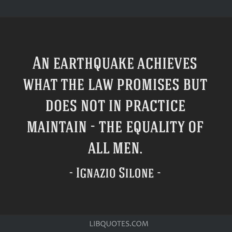 An earthquake achieves what the law promises but does not in practice maintain - the equality of all men.
