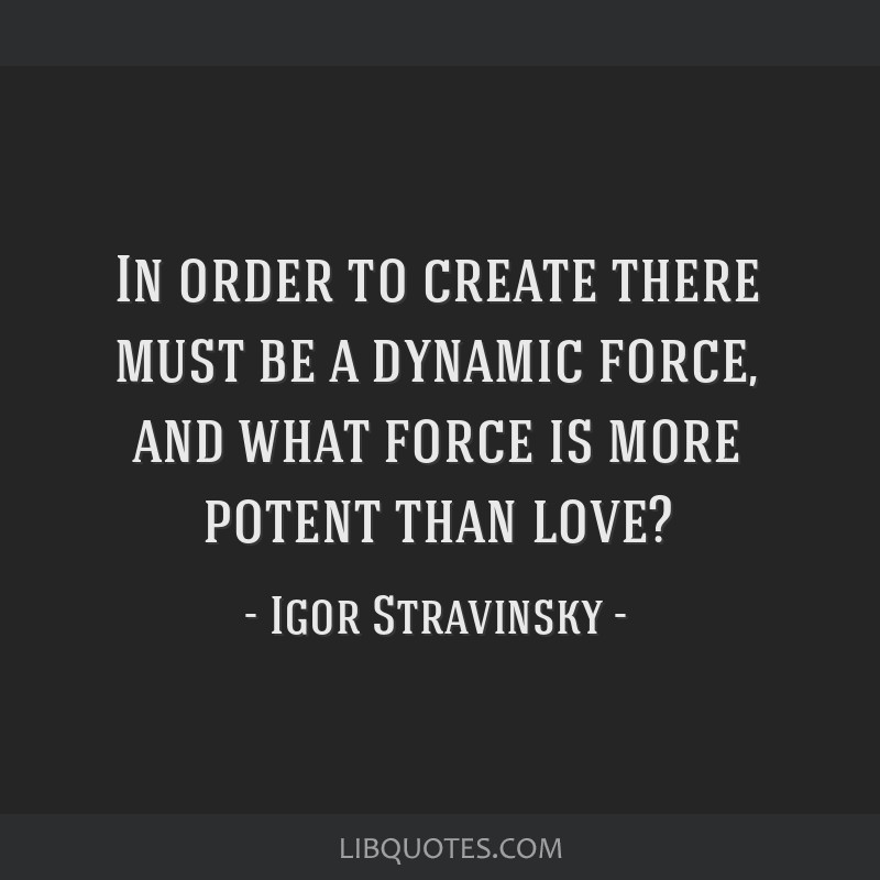 In order to create there must be a dynamic force, and what force is more potent than love?