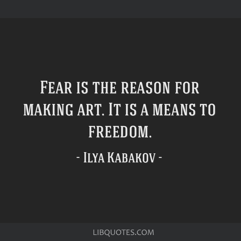 Fear is the reason for making art. It is a means to freedom.