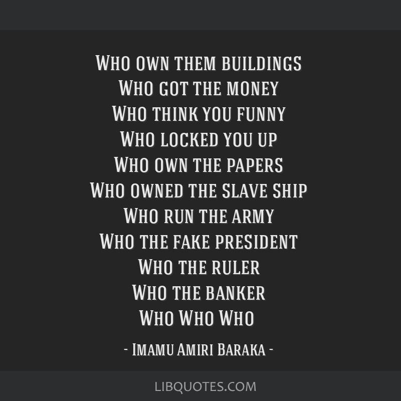 Who own them buildings Who got the money Who think you funny Who locked you up Who own the papers Who owned the slave ship Who run the army Who the...