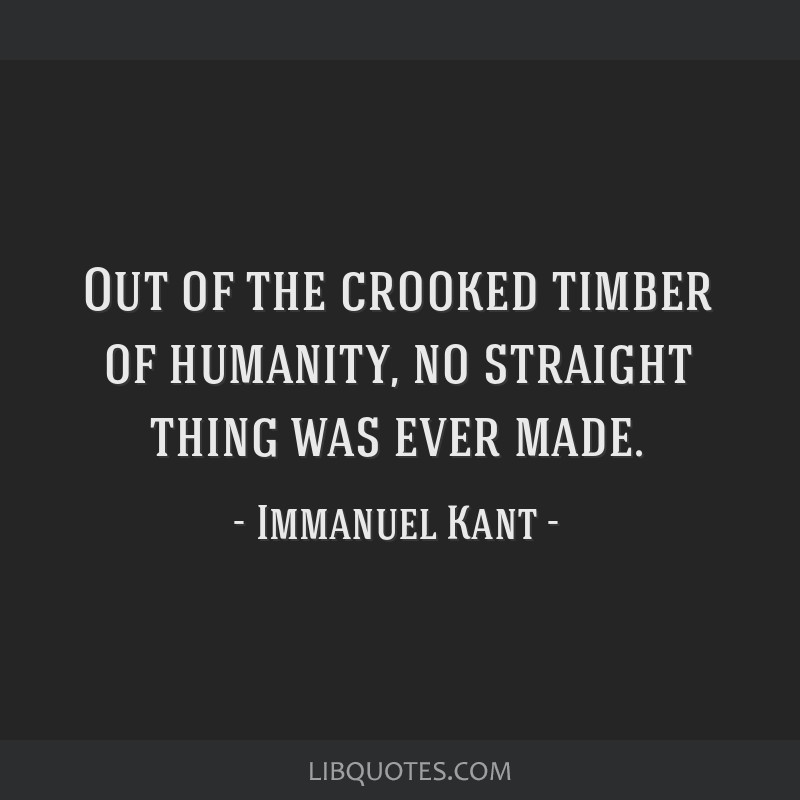 Out of the crooked timber of humanity, no straight thing was ever made.