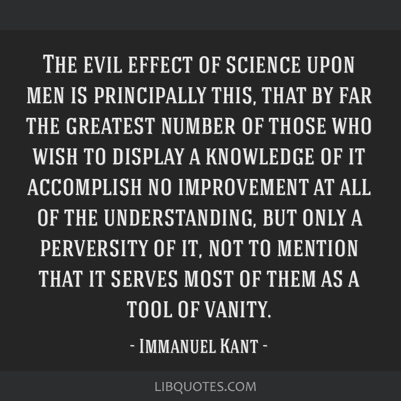 The evil effect of science upon men is principally this, that by far the greatest number of those who wish to display a knowledge of it accomplish no ...