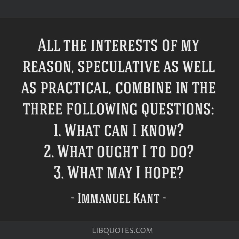 All the interests of my reason, speculative as well as practical, combine in the three following questions: 1. What can I know? 2. What ought I to...