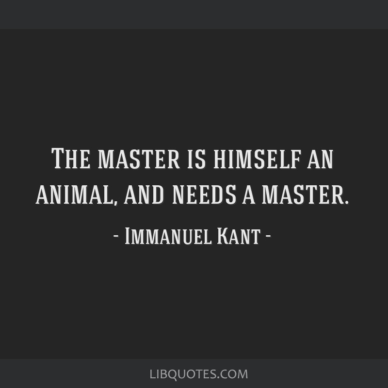 The master is himself an animal, and needs a master.