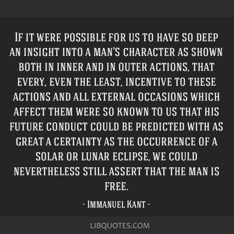 If it were possible for us to have so deep an insight into a man's character as shown both in inner and in outer actions, that every, even the least, ...